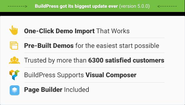 استيراد عرض توضيحي يعمل بنقرة واحدة ، 7 عروض توضيحية مسبقة الإنشاء لأسهل بداية ممكنة ، موثوق به من قبل أكثر من 6300 عميل راضٍ ، يدعم BuildPress Visual Composer ، يتضمن Page Builder